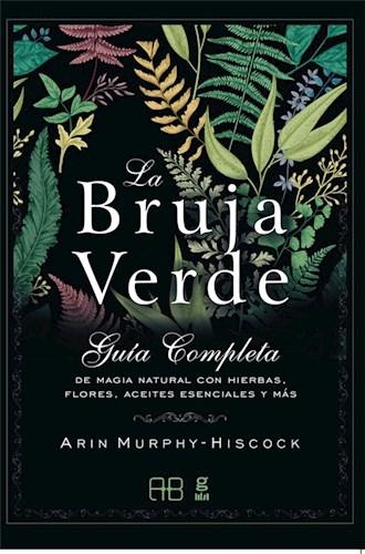 Libro La Bruja Verde . Guia Completa De Magia Natural Con Hierbas Flores Aceites